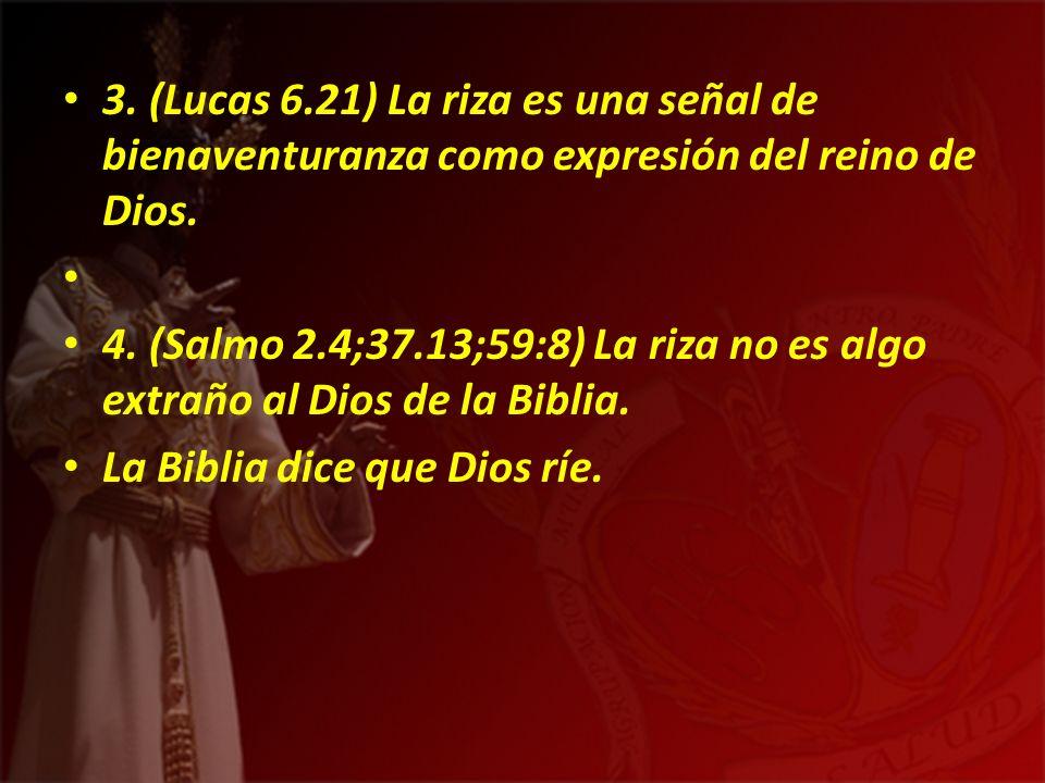 3. (Lucas 6.21) La riza es una señal de bienaventuranza como expresión del reino de Dios. 4. (Salmo 2.4;37.13;59:8) La riza no es algo extraño al Dios