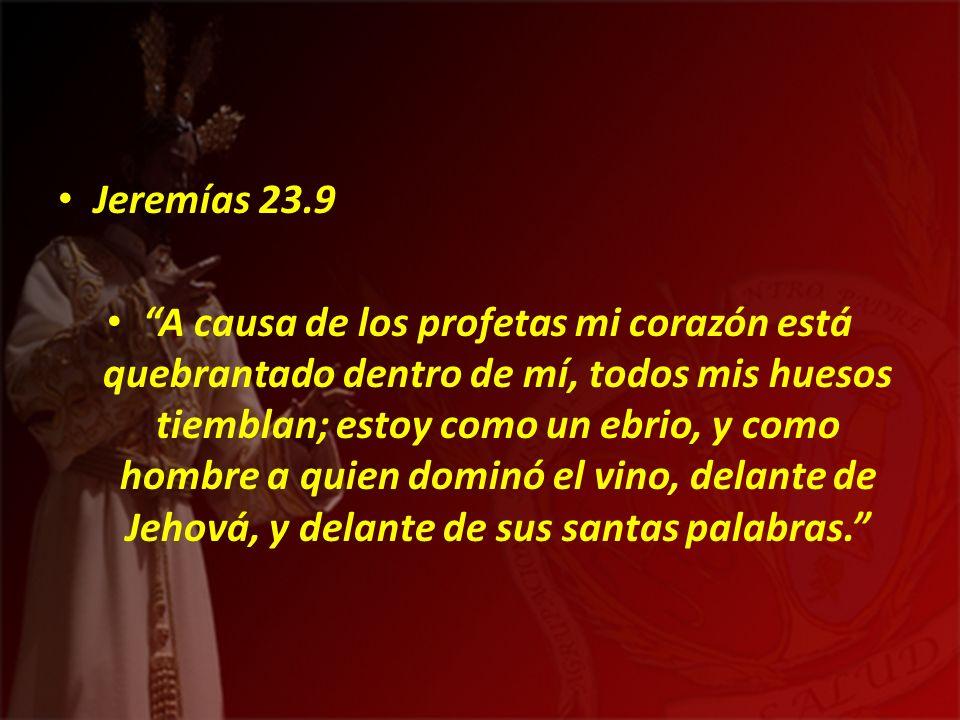 Jeremías 23.9 A causa de los profetas mi corazón está quebrantado dentro de mí, todos mis huesos tiemblan; estoy como un ebrio, y como hombre a quien