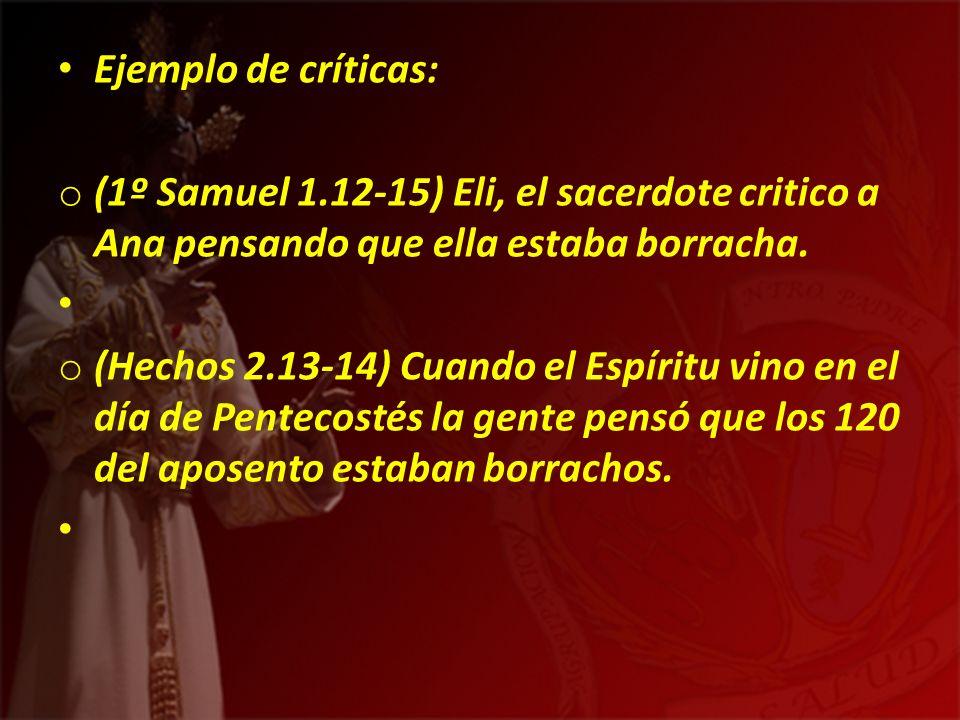 Ejemplo de críticas: o (1º Samuel 1.12-15) Eli, el sacerdote critico a Ana pensando que ella estaba borracha. o (Hechos 2.13-14) Cuando el Espíritu vi