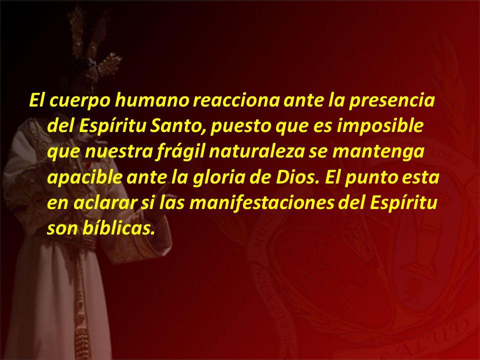 El cuerpo humano reacciona ante la presencia del Espíritu Santo, puesto que es imposible que nuestra frágil naturaleza se mantenga apacible ante la gl