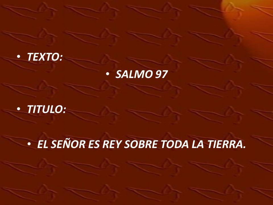TEXTO: SALMO 97 TITULO: EL SEÑOR ES REY SOBRE TODA LA TIERRA.