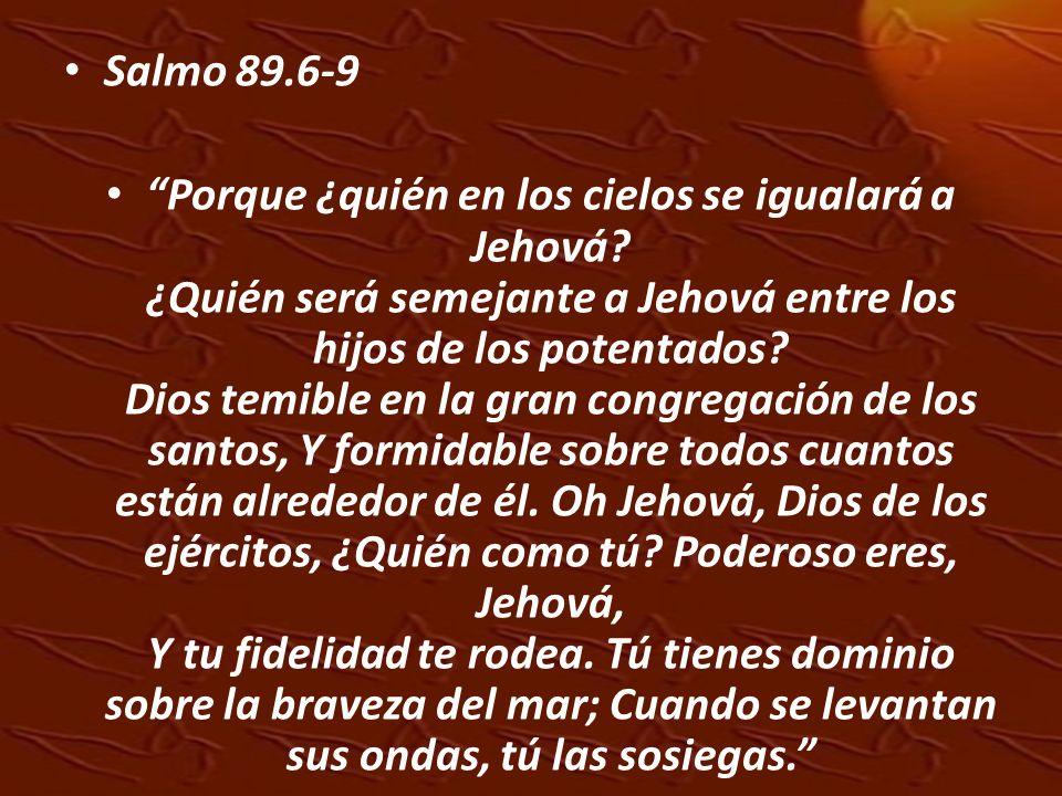 Salmo 89.6-9 Porque ¿quién en los cielos se igualará a Jehová? ¿Quién será semejante a Jehová entre los hijos de los potentados? Dios temible en la gr