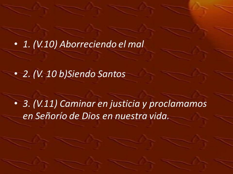 1. (V.10) Aborreciendo el mal 2. (V. 10 b)Siendo Santos 3. (V.11) Caminar en justicia y proclamamos en Señorío de Dios en nuestra vida.