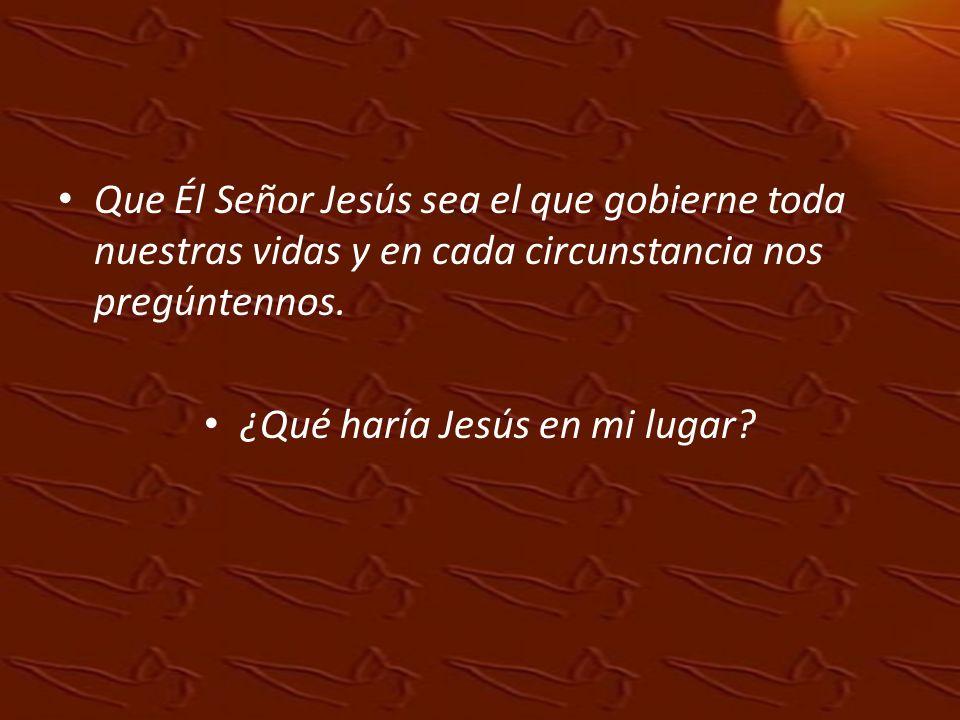 Que Él Señor Jesús sea el que gobierne toda nuestras vidas y en cada circunstancia nos pregúntennos. ¿Qué haría Jesús en mi lugar?
