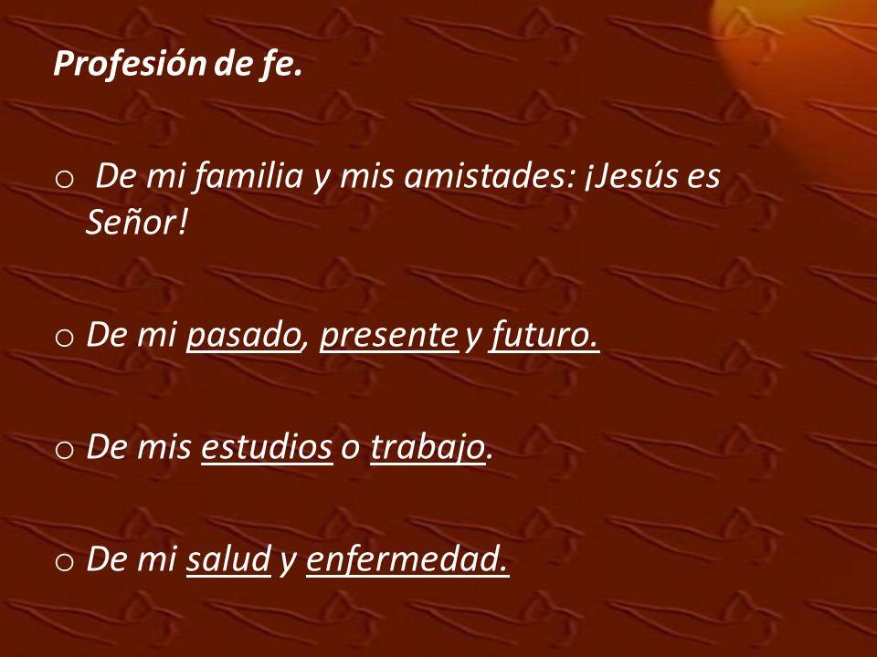 Profesión de fe. o De mi familia y mis amistades: ¡Jesús es Señor! o De mi pasado, presente y futuro. o De mis estudios o trabajo. o De mi salud y enf