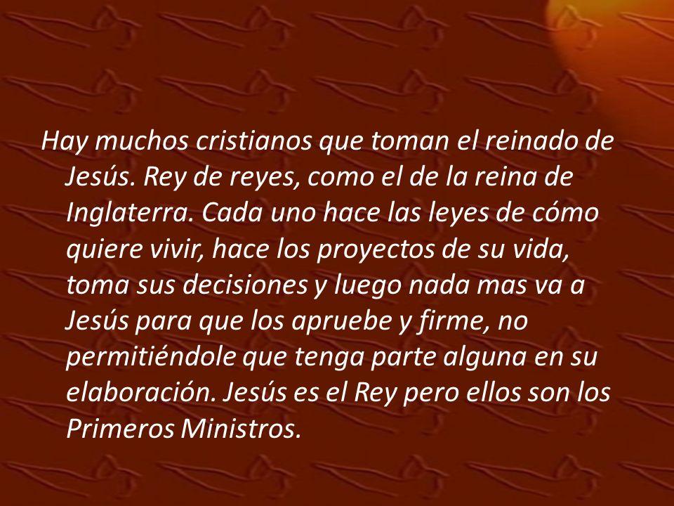 Hay muchos cristianos que toman el reinado de Jesús. Rey de reyes, como el de la reina de Inglaterra. Cada uno hace las leyes de cómo quiere vivir, ha