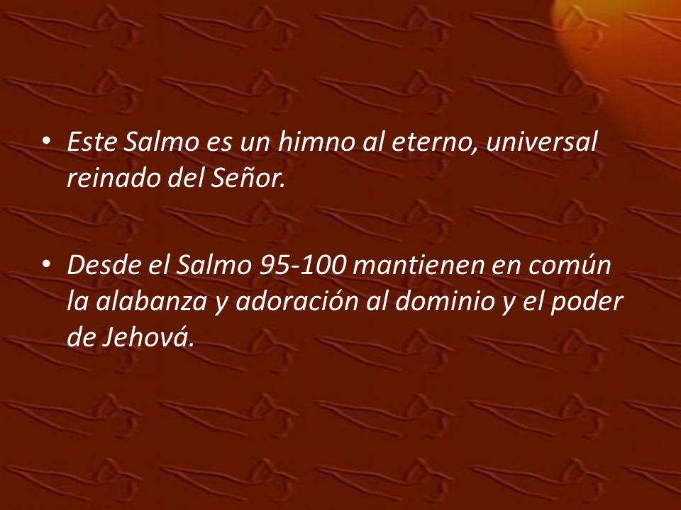 Este Salmo es un himno al eterno, universal reinado del Señor. Desde el Salmo 95-100 mantienen en común la alabanza y adoración al dominio y el poder