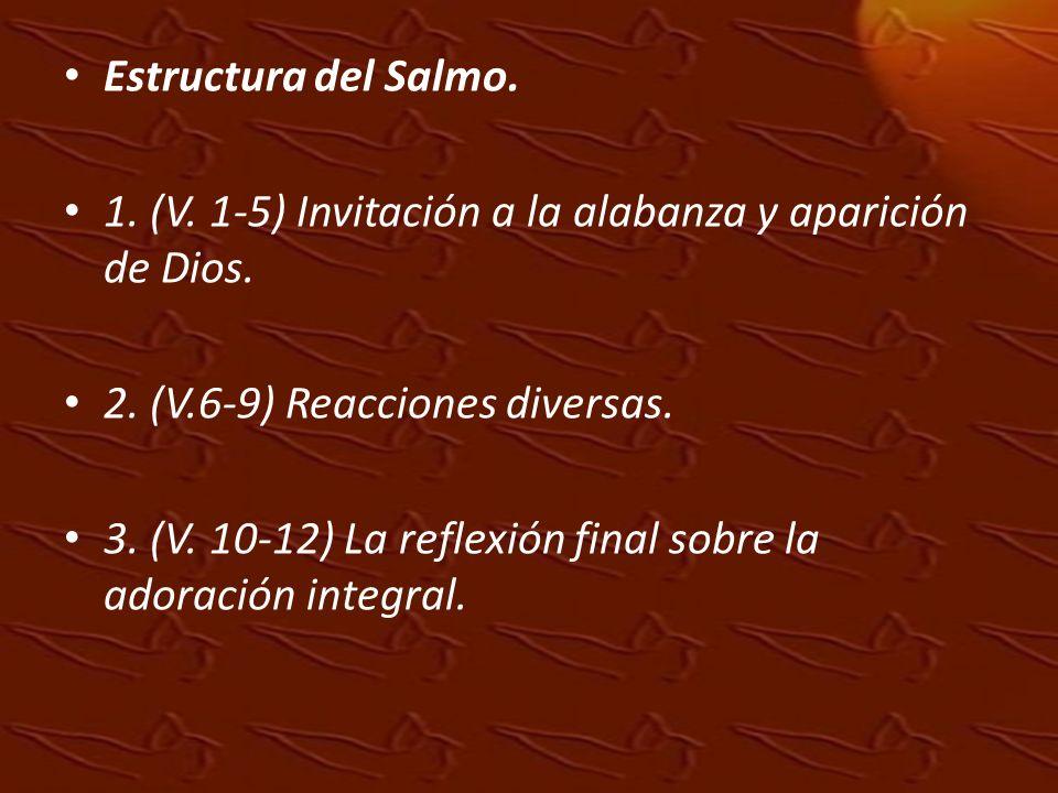Estructura del Salmo. 1. (V. 1-5) Invitación a la alabanza y aparición de Dios. 2. (V.6-9) Reacciones diversas. 3. (V. 10-12) La reflexión final sobre