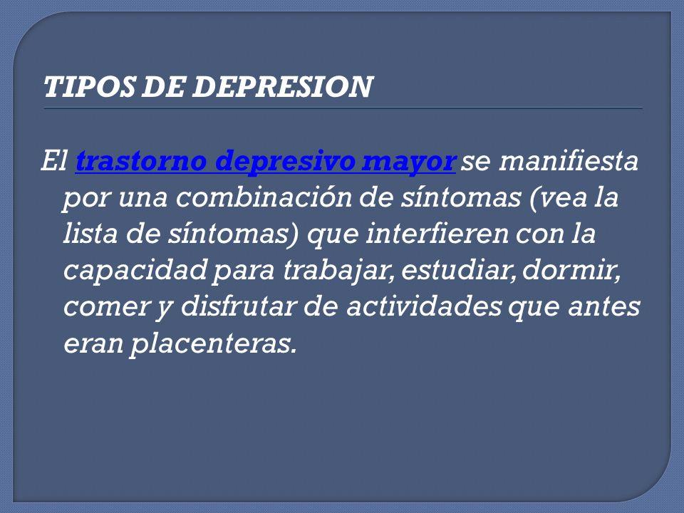 TIPOS DE DEPRESION El trastorno depresivo mayor se manifiesta por una combinación de síntomas (vea la lista de síntomas) que interfieren con la capaci