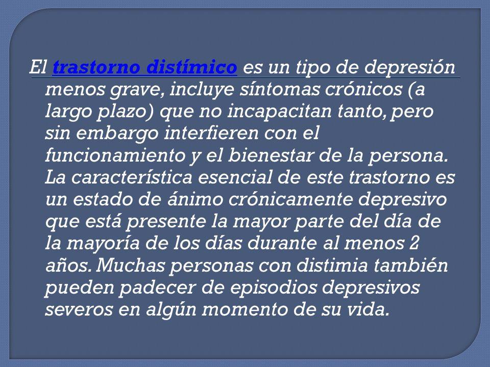 El trastorno distímico es un tipo de depresión menos grave, incluye síntomas crónicos (a largo plazo) que no incapacitan tanto, pero sin embargo inter