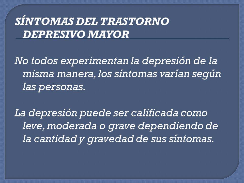 SÍNTOMAS DEL TRASTORNO DEPRESIVO MAYOR No todos experimentan la depresión de la misma manera, los síntomas varían según las personas. La depresión pue