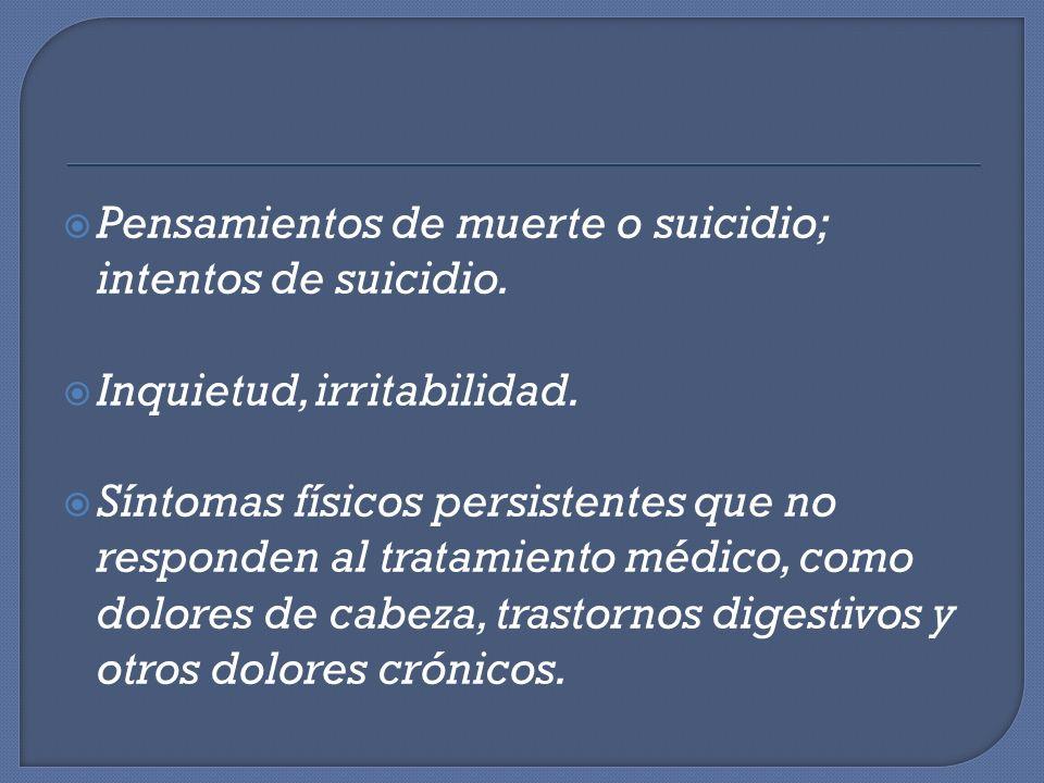 Pensamientos de muerte o suicidio; intentos de suicidio. Inquietud, irritabilidad. Síntomas físicos persistentes que no responden al tratamiento médic