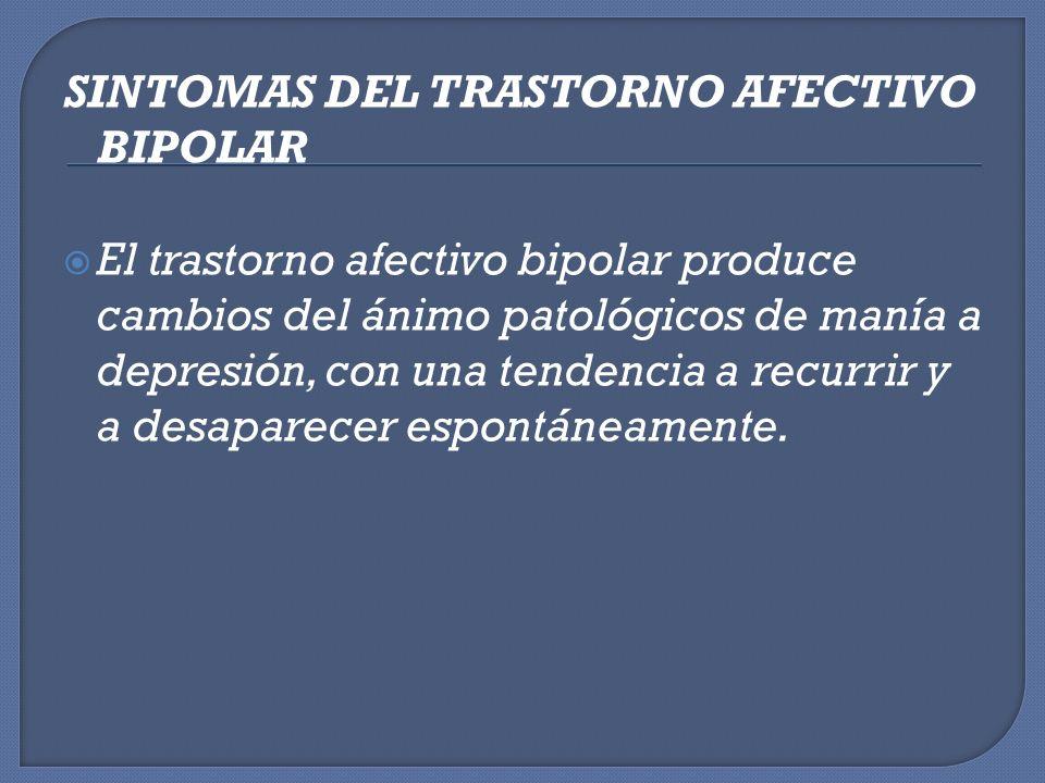 SINTOMAS DEL TRASTORNO AFECTIVO BIPOLAR El trastorno afectivo bipolar produce cambios del ánimo patológicos de manía a depresión, con una tendencia a
