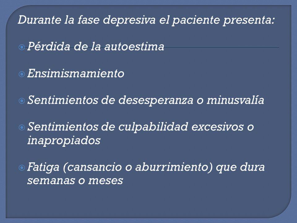 Durante la fase depresiva el paciente presenta: Pérdida de la autoestima Ensimismamiento Sentimientos de desesperanza o minusvalía Sentimientos de cul