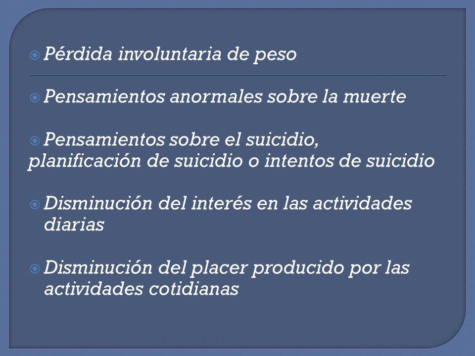 Pérdida involuntaria de peso Pensamientos anormales sobre la muerte Pensamientos sobre el suicidio, planificación de suicidio o intentos de suicidio D