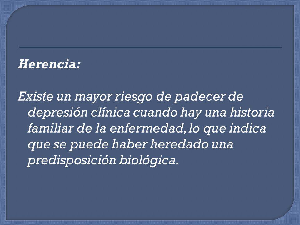 Herencia: Existe un mayor riesgo de padecer de depresión clínica cuando hay una historia familiar de la enfermedad, lo que indica que se puede haber h