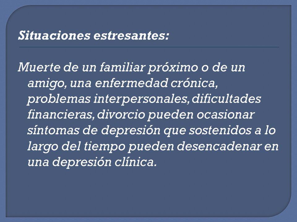 Situaciones estresantes: Muerte de un familiar próximo o de un amigo, una enfermedad crónica, problemas interpersonales, dificultades financieras, div