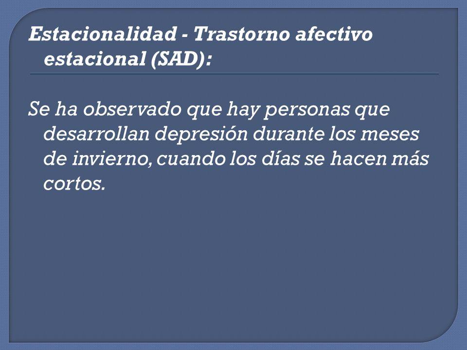 Estacionalidad - Trastorno afectivo estacional (SAD): Se ha observado que hay personas que desarrollan depresión durante los meses de invierno, cuando