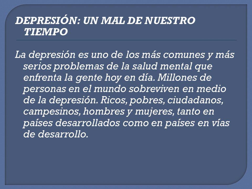 DEPRESIÓN: UN MAL DE NUESTRO TIEMPO La depresión es uno de los más comunes y más serios problemas de la salud mental que enfrenta la gente hoy en día.