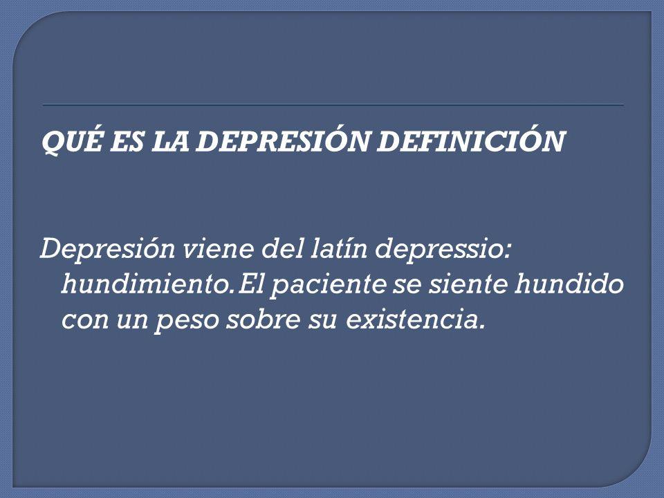QUÉ ES LA DEPRESIÓN DEFINICIÓN Depresión viene del latín depressio: hundimiento. El paciente se siente hundido con un peso sobre su existencia.
