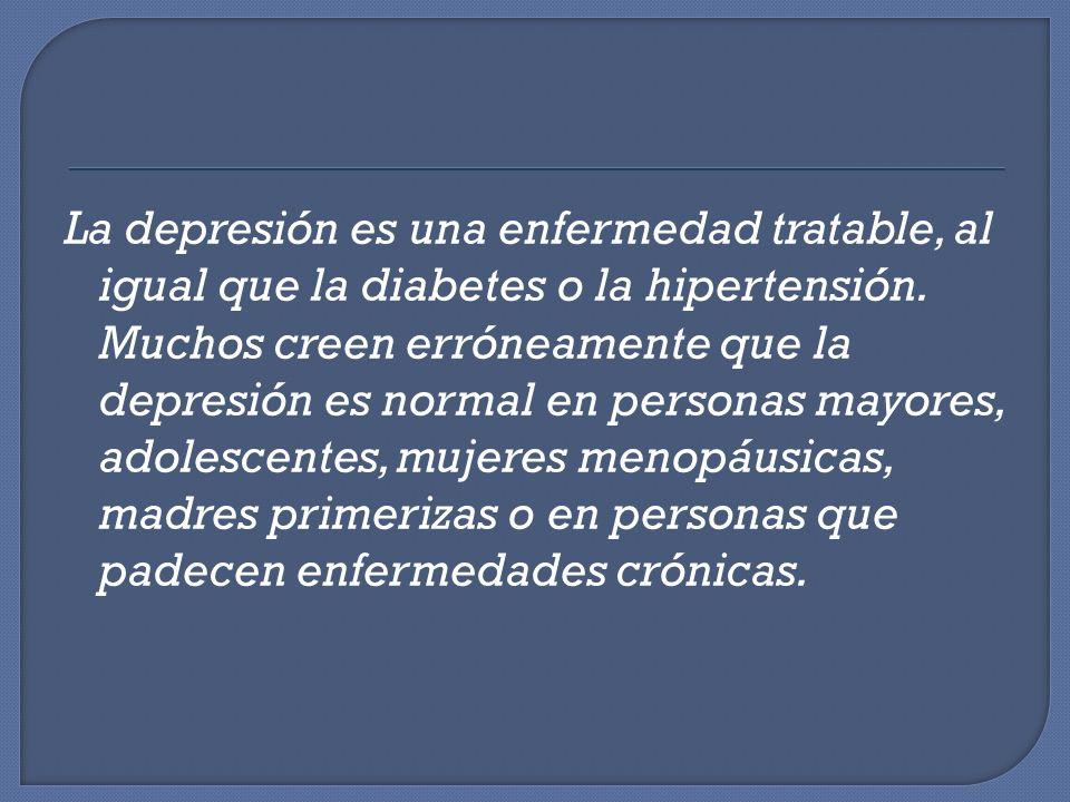 La depresión es una enfermedad tratable, al igual que la diabetes o la hipertensión. Muchos creen erróneamente que la depresión es normal en personas