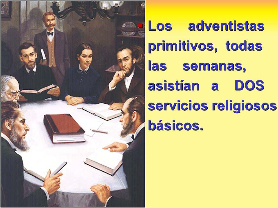 Los adventistas primitivos, todas las semanas, asistían a DOS servicios religiosos básicos.