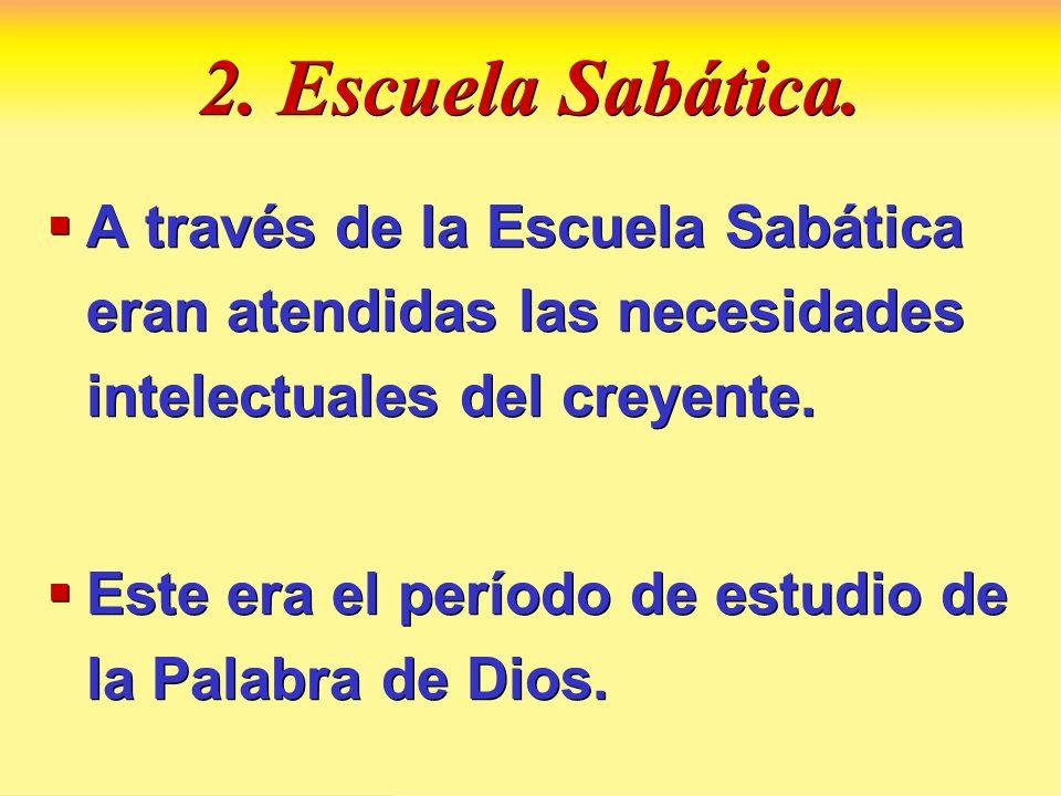 2. Escuela Sabática. A través de la Escuela Sabática eran atendidas las necesidades intelectuales del creyente. Este era el período de estudio de la P