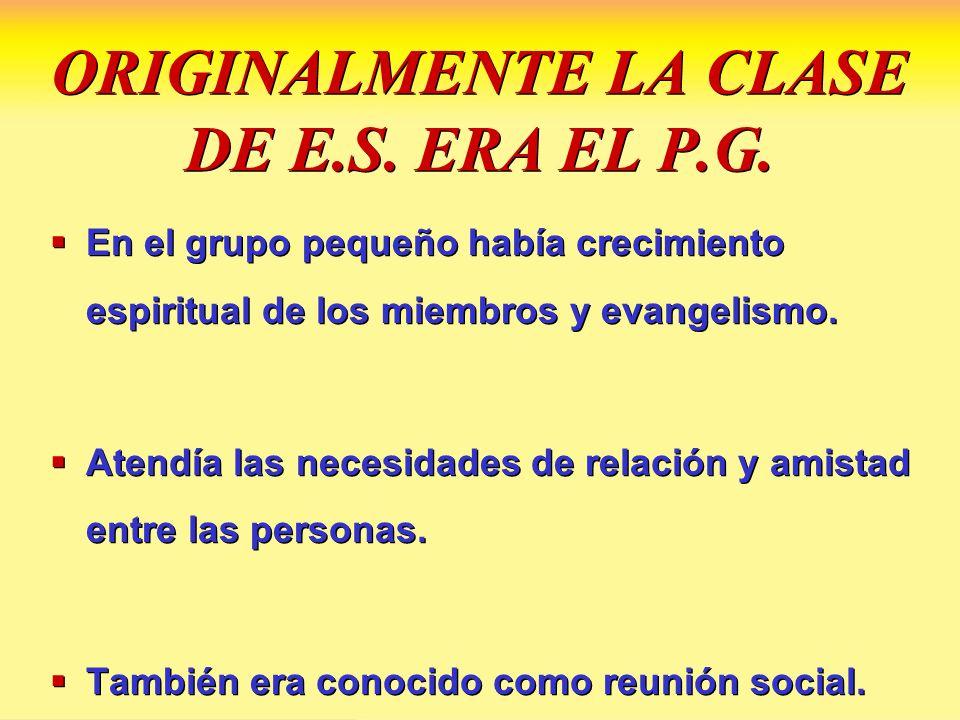 ORIGINALMENTE LA CLASE DE E.S. ERA EL P.G. En el grupo pequeño había crecimiento espiritual de los miembros y evangelismo. Atendía las necesidades de