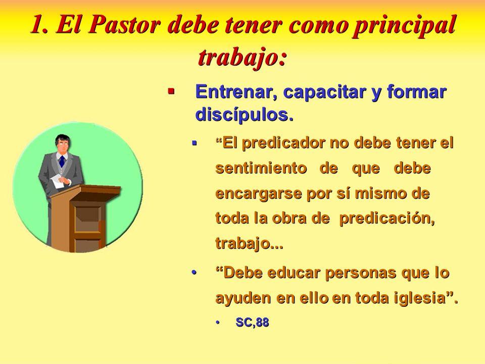 1. El Pastor debe tener como principal trabajo: Entrenar, capacitar y formar discípulos. El predicador no debe tener el sentimiento de que debe encarg