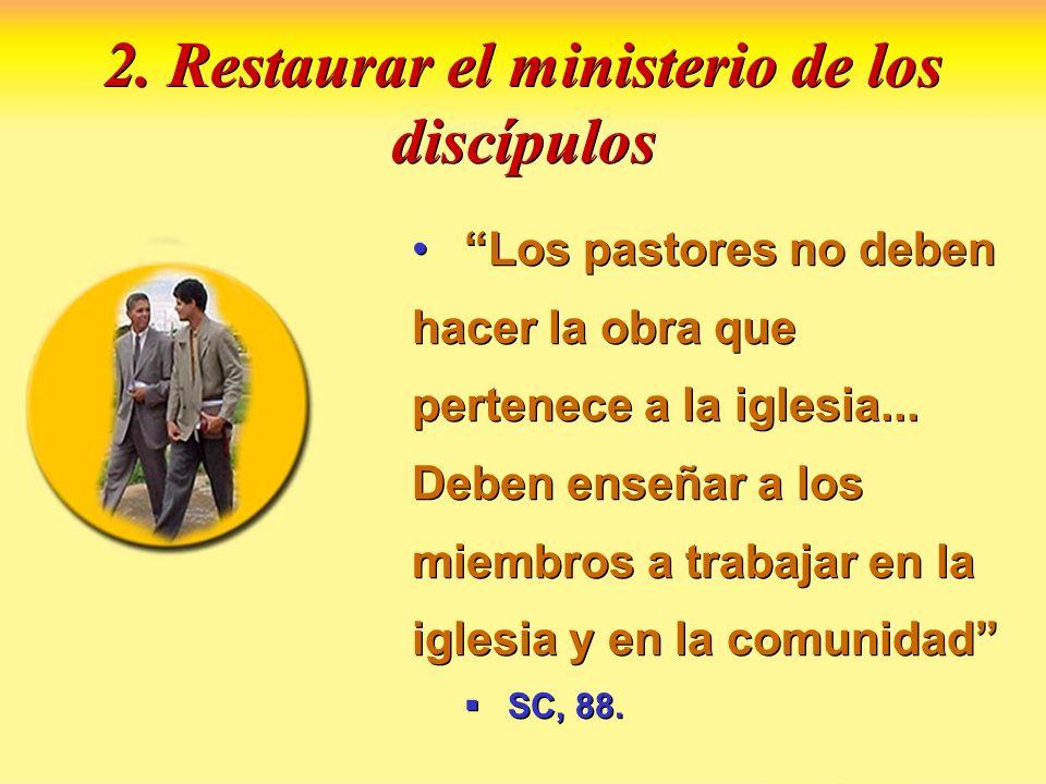 2. Restaurar el ministerio de los discípulos Los pastores no deben hacer la obra que pertenece a la iglesia... Deben enseñar a los miembros a trabajar