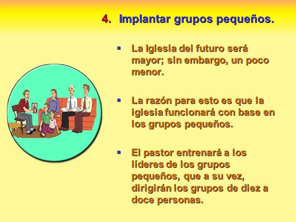4.Implantar grupos pequeños. La Iglesia del futuro será mayor; sin embargo, un poco menor. La razón para esto es que la iglesia funcionará con base en