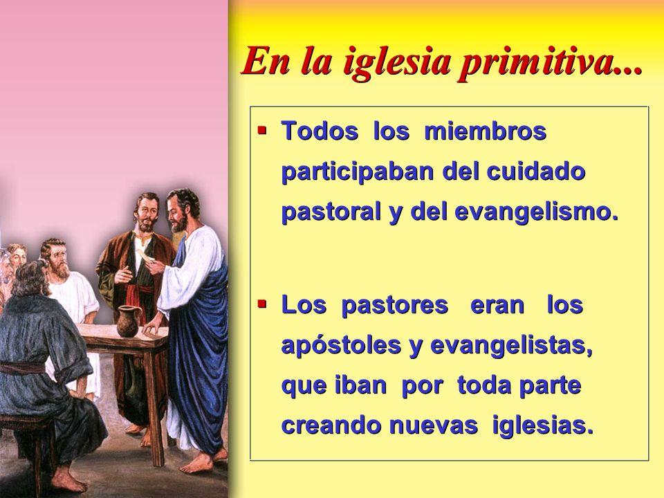 En la iglesia primitiva... Todos los miembros participaban del cuidado pastoral y del evangelismo. Los pastores eran los apóstoles y evangelistas, que