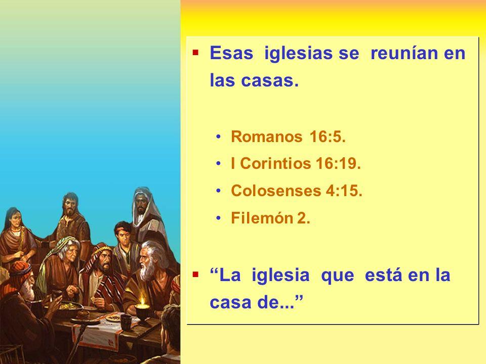 Esas iglesias se reunían en las casas. Romanos 16:5. I Corintios 16:19. Colosenses 4:15. Filemón 2. La iglesia que está en la casa de... Esas iglesias