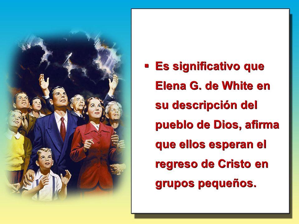 Es significativo que Elena G. de White en su descripción del pueblo de Dios, afirma que ellos esperan el regreso de Cristo en grupos pequeños.