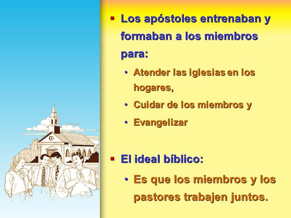 Los apóstoles entrenaban y formaban a los miembros para: Atender las iglesias en los hogares, Cuidar de los miembros y Evangelizar El ideal bíblico: E