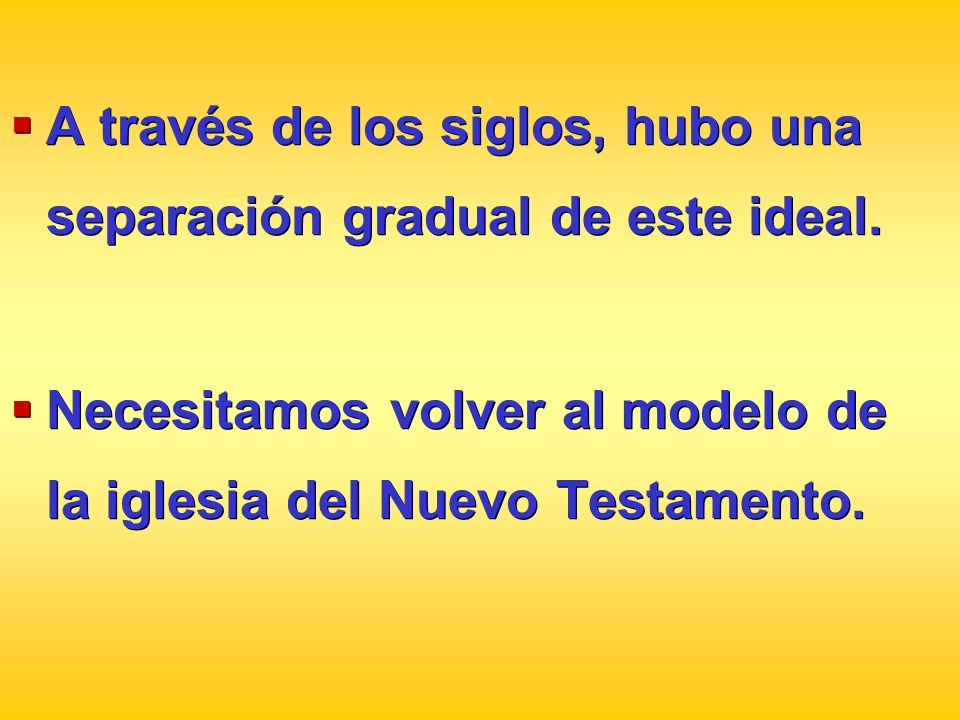 A través de los siglos, hubo una separación gradual de este ideal. Necesitamos volver al modelo de la iglesia del Nuevo Testamento. A través de los si