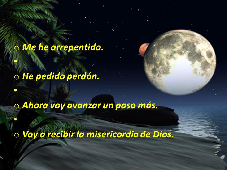 o Me he arrepentido. o He pedido perdón. o Ahora voy avanzar un paso más. o Voy a recibir la misericordia de Dios.