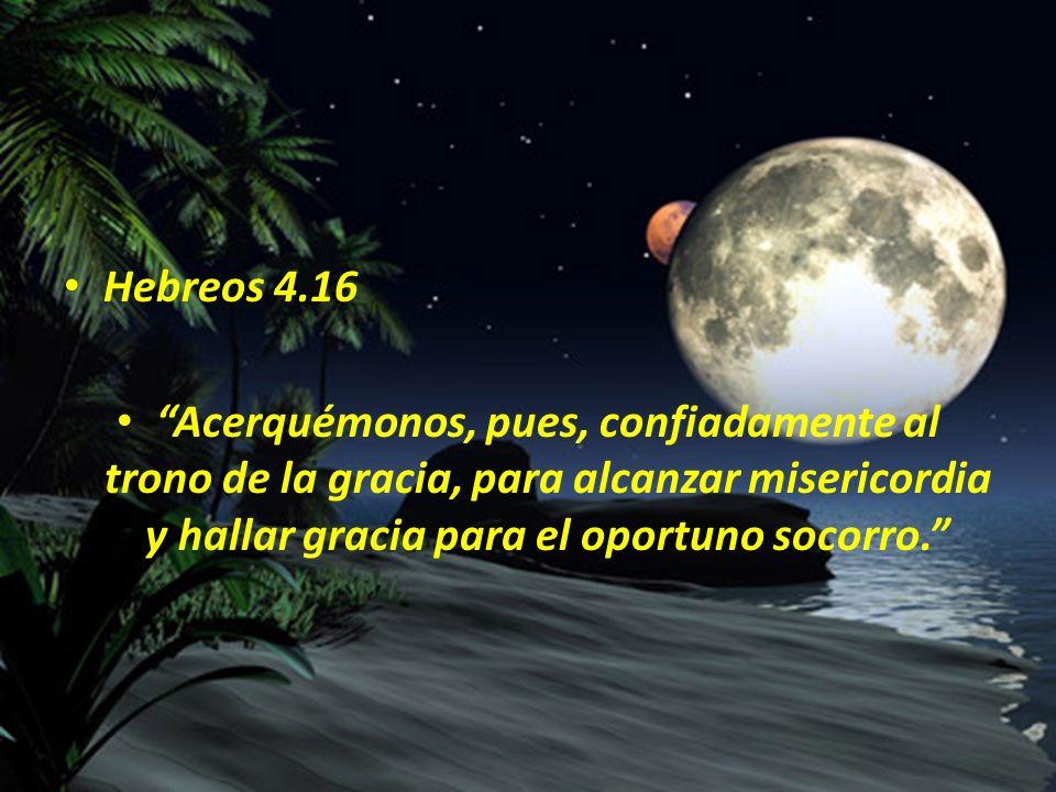 Hebreos 4.16 Acerquémonos, pues, confiadamente al trono de la gracia, para alcanzar misericordia y hallar gracia para el oportuno socorro.