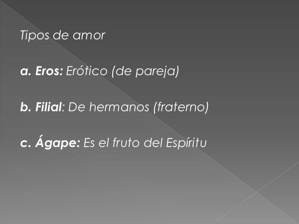 Tipos de amor a. Eros: Erótico (de pareja) b. Filial : De hermanos (fraterno) c. Ágape: Es el fruto del Espíritu