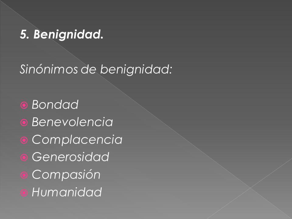 5. Benignidad. Sinónimos de benignidad: Bondad Benevolencia Complacencia Generosidad Compasión Humanidad