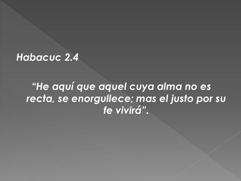 Habacuc 2.4 He aquí que aquel cuya alma no es recta, se enorgullece; mas el justo por su fe vivirá.