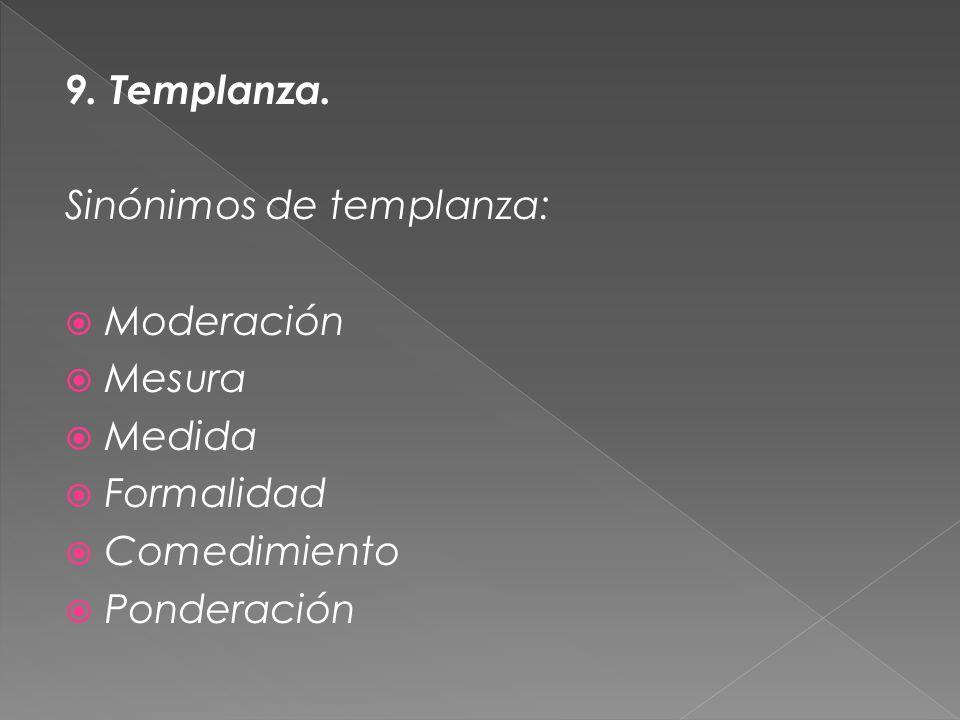 9. Templanza. Sinónimos de templanza: Moderación Mesura Medida Formalidad Comedimiento Ponderación