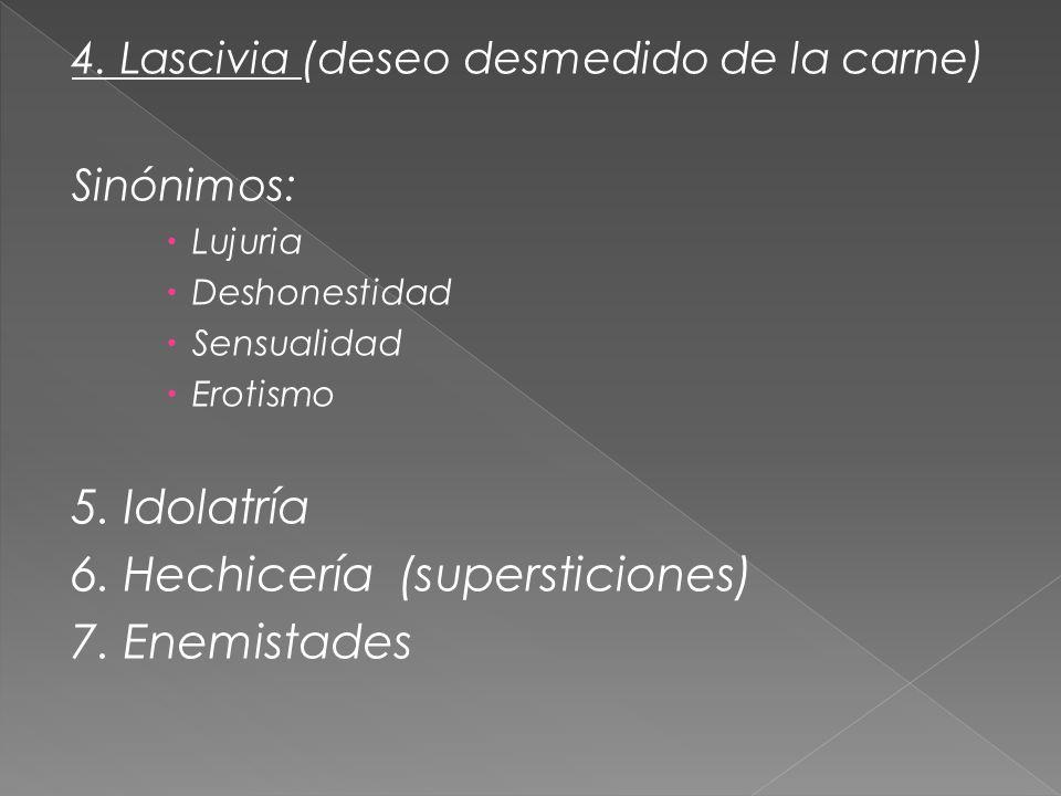 4. Lascivia (deseo desmedido de la carne) Sinónimos: Lujuria Deshonestidad Sensualidad Erotismo 5. Idolatría 6. Hechicería (supersticiones) 7. Enemist