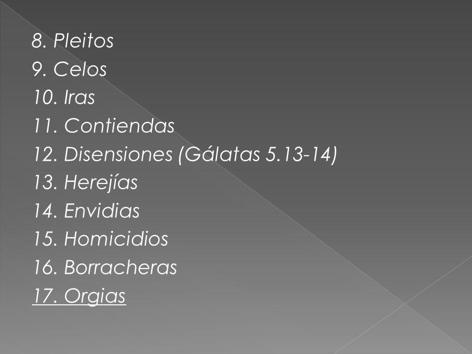 8. Pleitos 9. Celos 10. Iras 11. Contiendas 12. Disensiones (Gálatas 5.13-14) 13. Herejías 14. Envidias 15. Homicidios 16. Borracheras 17. Orgias