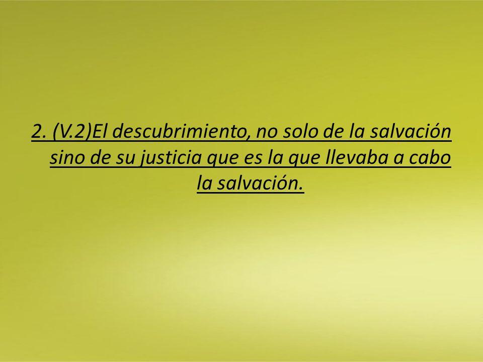 2. (V.2)El descubrimiento, no solo de la salvación sino de su justicia que es la que llevaba a cabo la salvación.