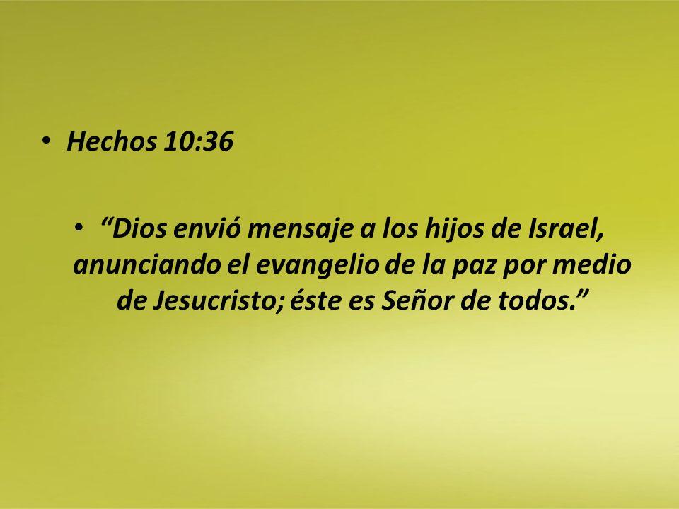 Hechos 10:36 Dios envió mensaje a los hijos de Israel, anunciando el evangelio de la paz por medio de Jesucristo; éste es Señor de todos.