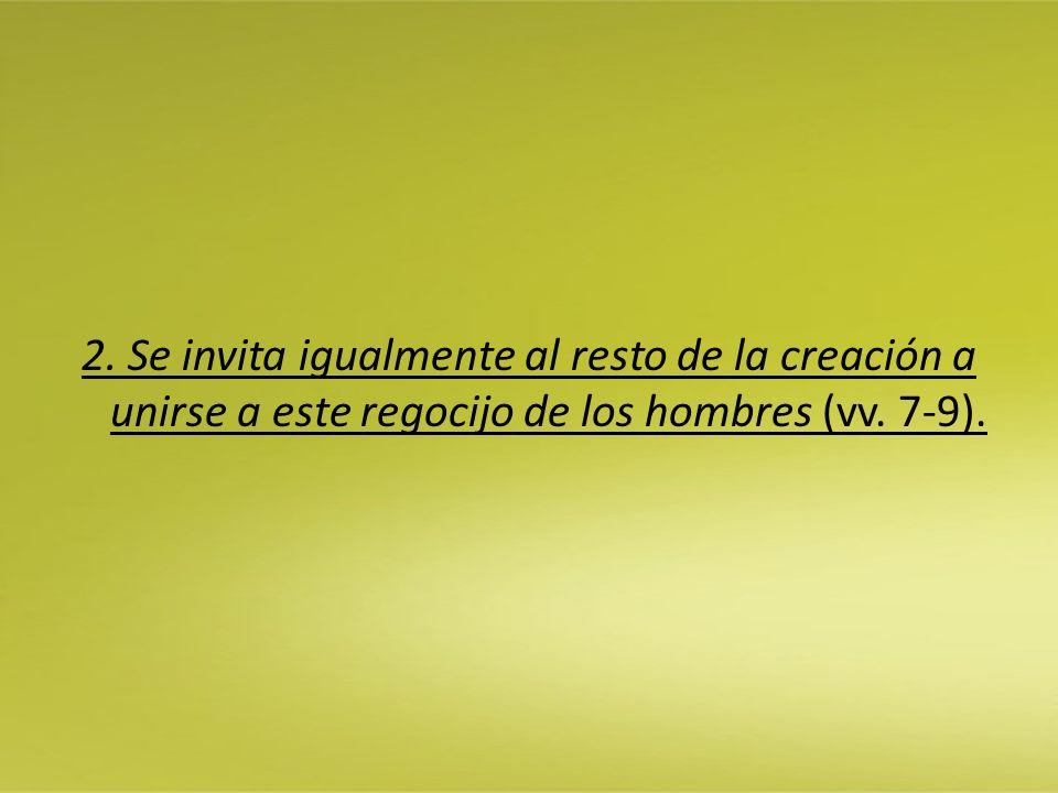 2. Se invita igualmente al resto de la creación a unirse a este regocijo de los hombres (vv. 7-9).