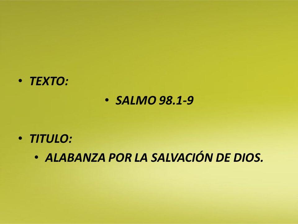 TEXTO: SALMO 98.1-9 TITULO: ALABANZA POR LA SALVACIÓN DE DIOS.