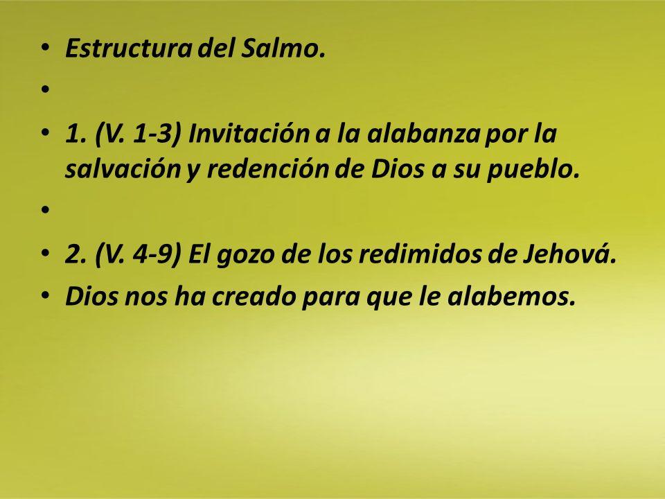 Estructura del Salmo. 1. (V. 1-3) Invitación a la alabanza por la salvación y redención de Dios a su pueblo. 2. (V. 4-9) El gozo de los redimidos de J