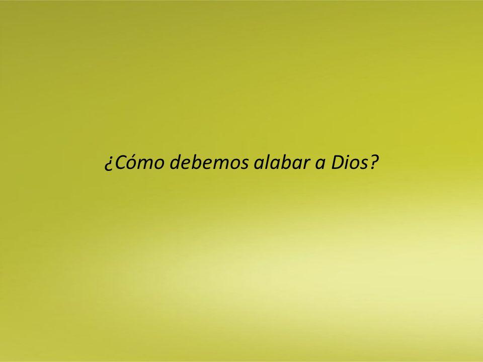 ¿Cómo debemos alabar a Dios?